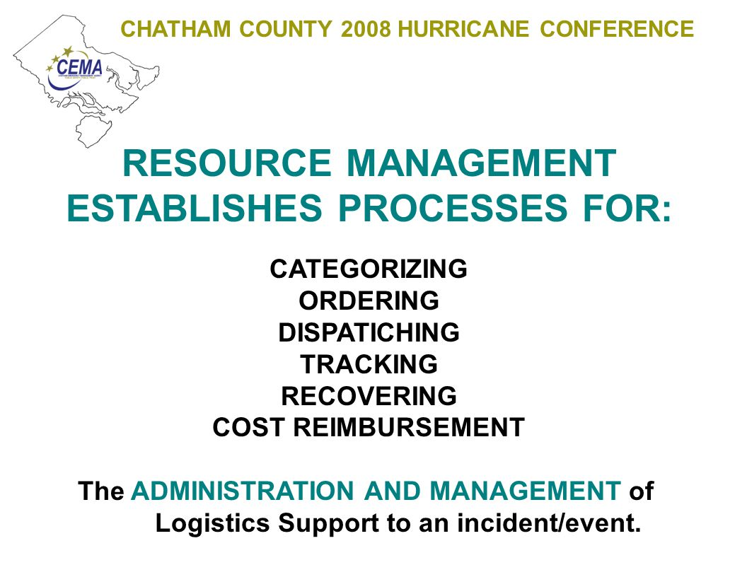 CHATHAM COUNTY 2008 HURRICANE CONFERENCE LOGISTICS IS PLANNING, IMPLEMENTING, AND MANAGING RESOURCE: PROCUREMENT RECEIPT STORAGE DISSEMINATION MAINTENANCE The OPERATIONAL Logistical Support provided during an incident/event