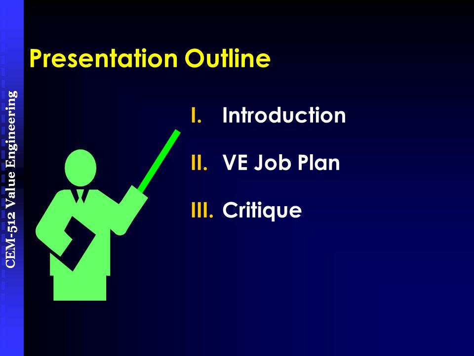 CEM-512 Value Engineering Presentation Outline I.Introduction II.VE Job Plan III.Critique