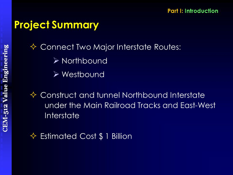 CEM-512 Value Engineering  Connect Two Major Interstate Routes:  Northbound  Westbound  Construct and tunnel Northbound Interstate under the Main Railroad Tracks and East-West Interstate  Estimated Cost $ 1 Billion Project Summary Part I: Introduction