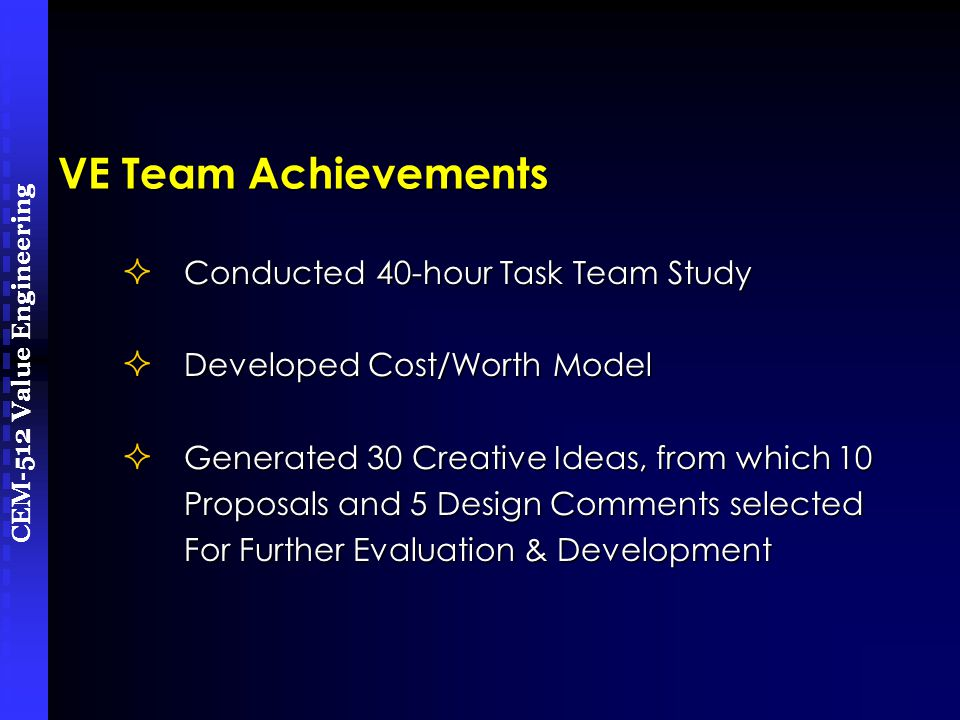 CEM-512 Value Engineering VE Team Achievements  Conducted 40-hour Task Team Study  Developed Cost/Worth Model  Generated 30 Creative Ideas, from which 10 Proposals and 5 Design Comments selected Proposals and 5 Design Comments selected For Further Evaluation & Development For Further Evaluation & Development