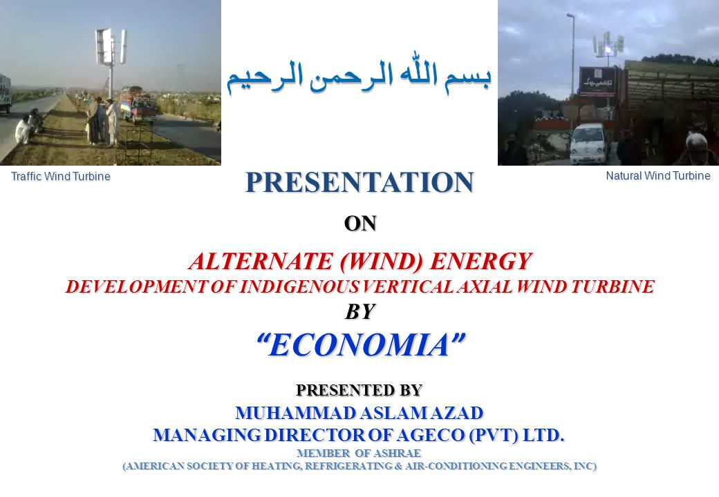 """ALTERNATE (WIND) ENERGY DEVELOPMENT OF INDIGENOUS VERTICAL AXIAL WIND TURBINE BY """"ECONOMIA"""" PRESENTATION ON MUHAMMAD ASLAM AZAD MANAGING DIRECTOR OF A"""