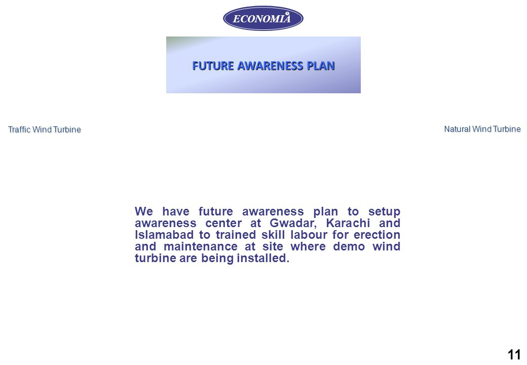 11 ECONOMIA R Traffic Wind Turbine Natural Wind Turbine FUTURE AWARENESS PLAN We have future awareness plan to setup awareness center at Gwadar, Karachi and Islamabad to trained skill labour for erection and maintenance at site where demo wind turbine are being installed.