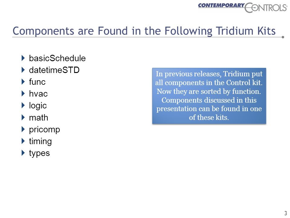 Components are Found in the Following Tridium Kits  basicSchedule  datetimeSTD  func  hvac  logic  math  pricomp  timing  types In previous releases, Tridium put all components in the Control kit.