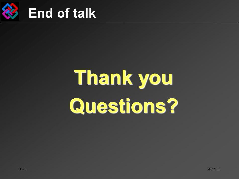 LBNL vb:1/7/99 End of talk Thank you Questions?