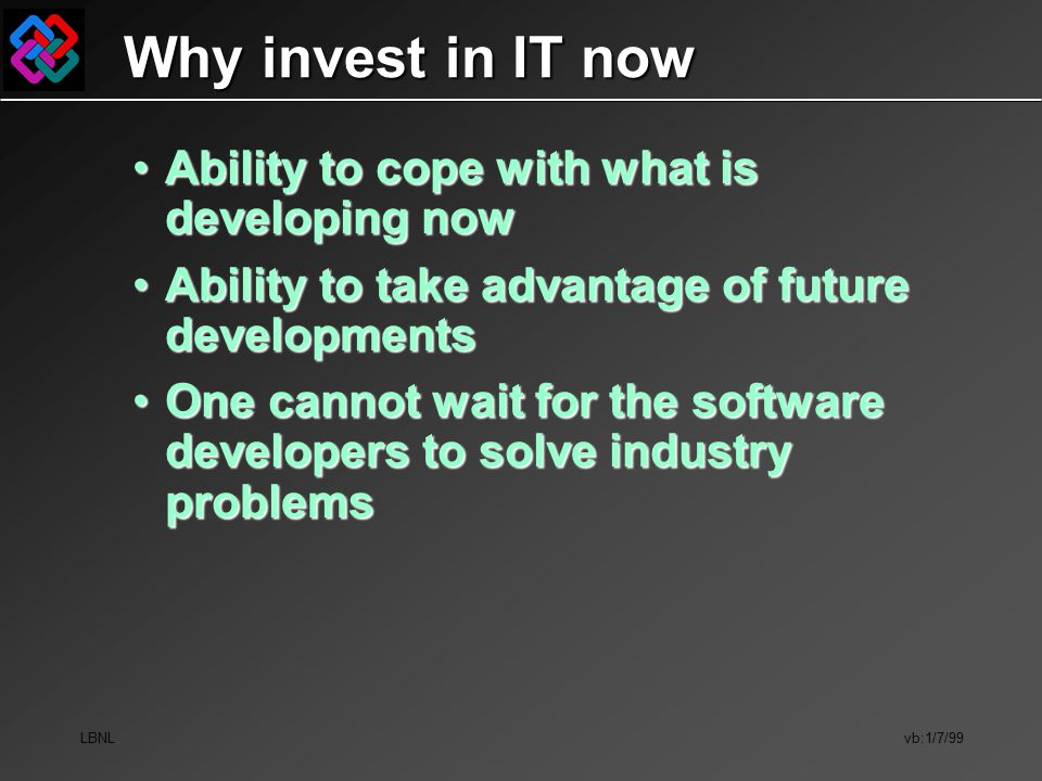 LBNL vb:1/7/99 Why invest in IT now Ability to cope with what is developing nowAbility to cope with what is developing now Ability to take advantage of future developmentsAbility to take advantage of future developments One cannot wait for the software developers to solve industry problemsOne cannot wait for the software developers to solve industry problems
