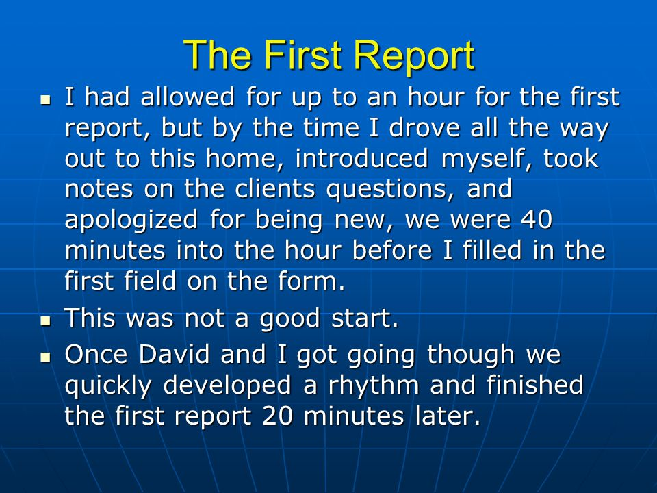 The First Report I had allowed for up to an hour for the first report, but by the time I drove all the way out to this home, introduced myself, took notes on the clients questions, and apologized for being new, we were 40 minutes into the hour before I filled in the first field on the form.