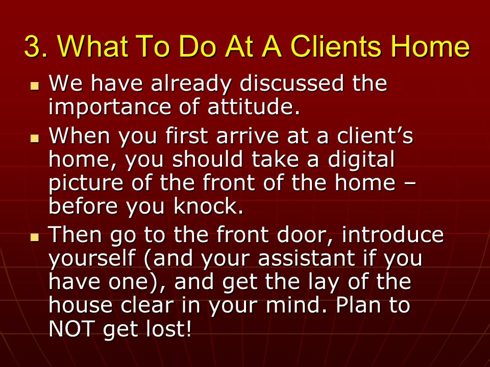 3. What To Do At A Clients Home We have already discussed the importance of attitude.