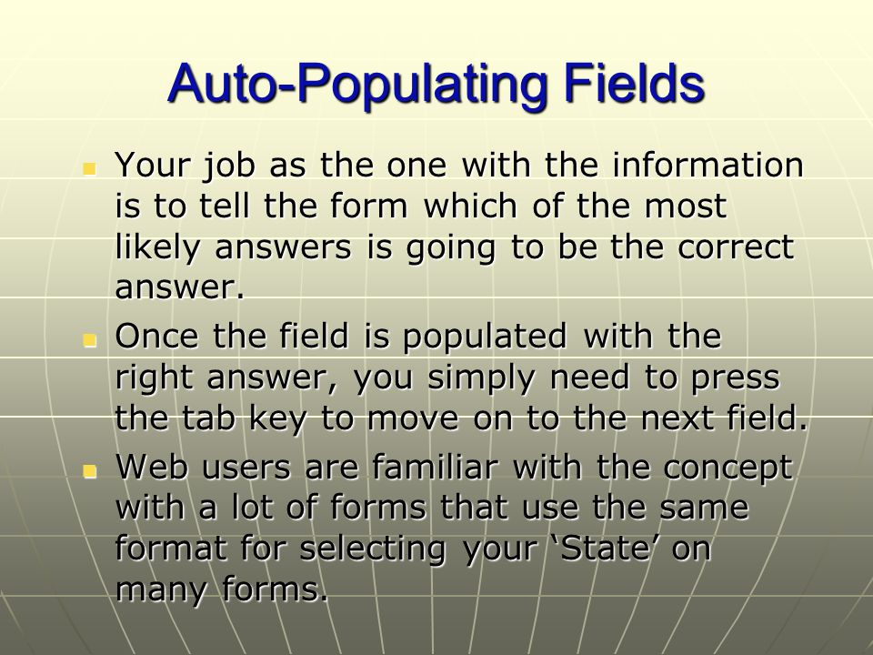 Auto-Populating Fields Your job as the one with the information is to tell the form which of the most likely answers is going to be the correct answer.