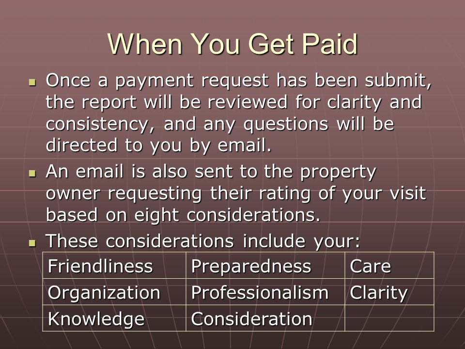 When You Get Paid Once a payment request has been submit, the report will be reviewed for clarity and consistency, and any questions will be directed to you by email.
