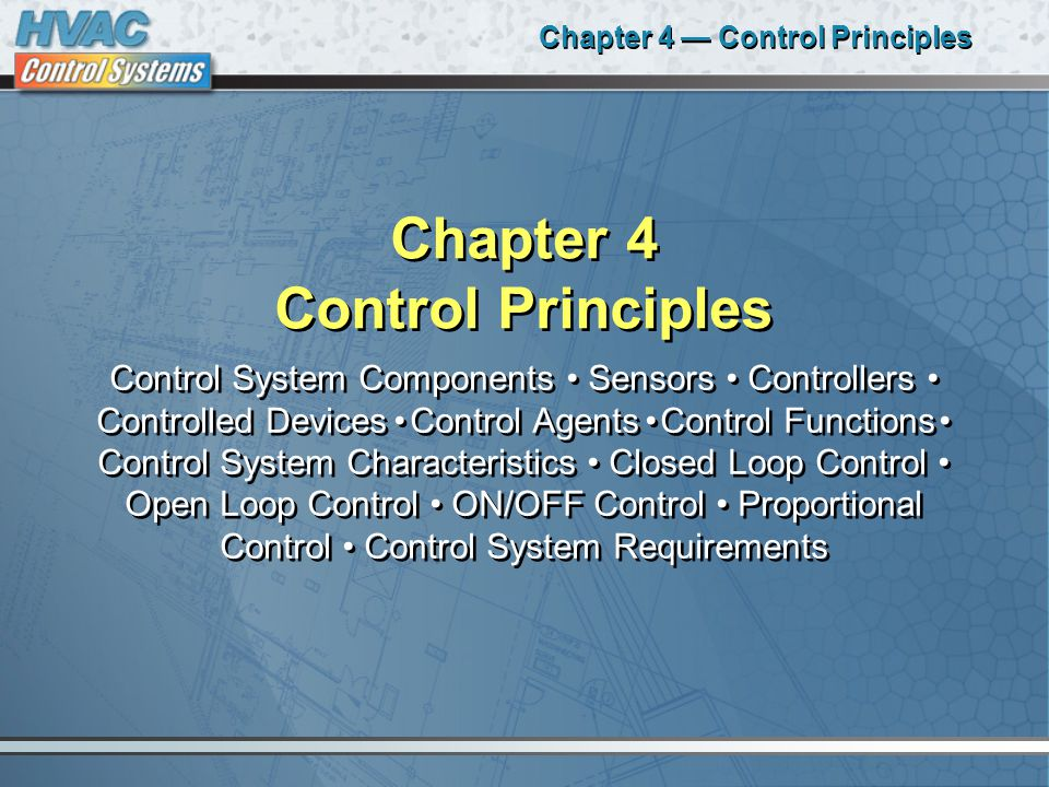 Chapter 4 — Control Principles Chapter 4 Control Principles Control System Components Sensors Controllers Controlled Devices Control Agents Control Functions Control System Characteristics Closed Loop Control Open Loop Control ON/OFF Control Proportional Control Control System Requirements