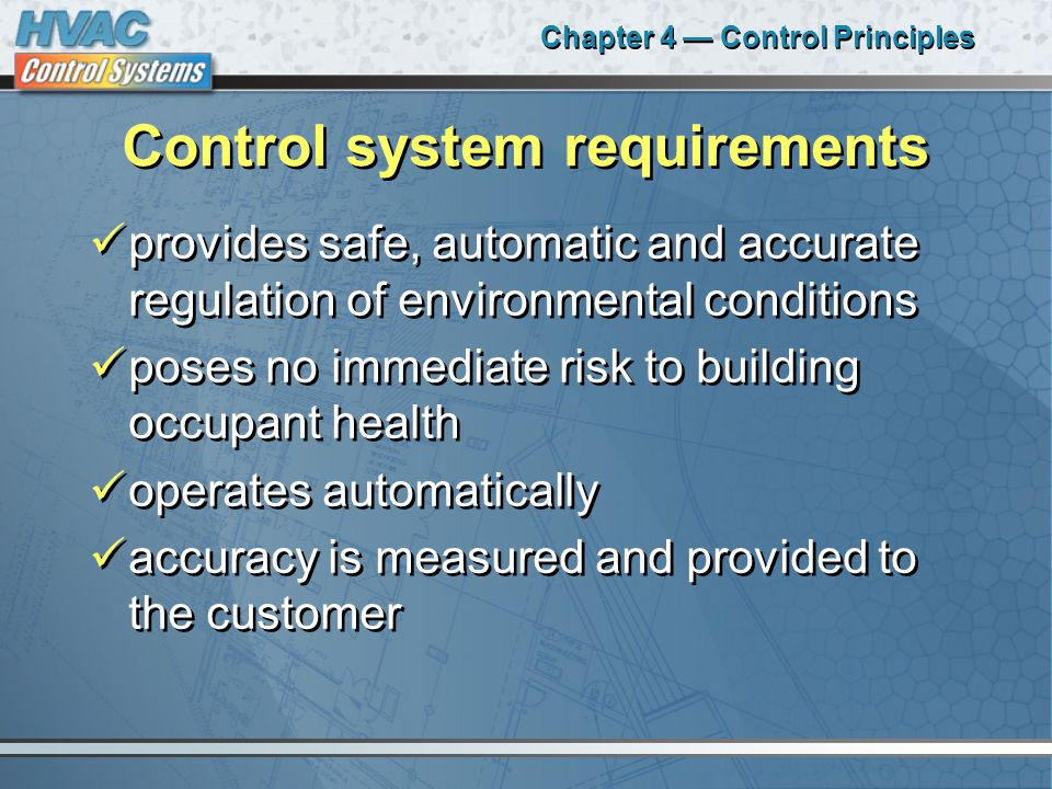 Chapter 4 — Control Principles Control system requirements provides safe, automatic and accurate regulation of environmental conditions poses no immediate risk to building occupant health operates automatically accuracy is measured and provided to the customer provides safe, automatic and accurate regulation of environmental conditions poses no immediate risk to building occupant health operates automatically accuracy is measured and provided to the customer