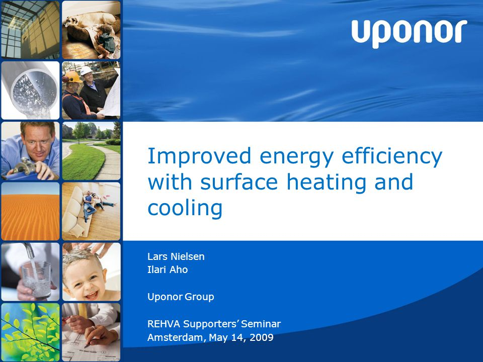 Improved energy efficiency with surface heating and cooling Lars Nielsen Ilari Aho Uponor Group REHVA Supporters' Seminar Amsterdam, May 14, 2009