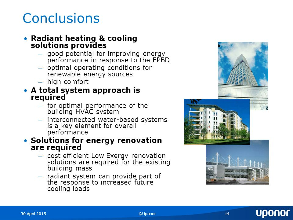 30 April 2015©Uponor14 Conclusions Radiant heating & cooling solutions provides ― good potential for improving energy performance in response to the EPBD ― optimal operating conditions for renewable energy sources ― high comfort A total system approach is required ― for optimal performance of the building HVAC system ― interconnected water-based systems is a key element for overall performance Solutions for energy renovation are required ― cost efficient Low Exergy renovation solutions are required for the existing building mass ― radiant system can provide part of the response to increased future cooling loads