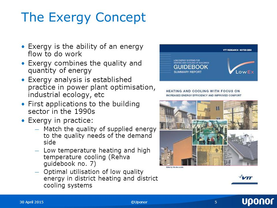 30 April 2015©Uponor5 The Exergy Concept Exergy is the ability of an energy flow to do work Exergy combines the quality and quantity of energy Exergy analysis is established practice in power plant optimisation, industrial ecology, etc First applications to the building sector in the 1990s Exergy in practice: ― Match the quality of supplied energy to the quality needs of the demand side ― Low temperature heating and high temperature cooling (Rehva guidebook no.