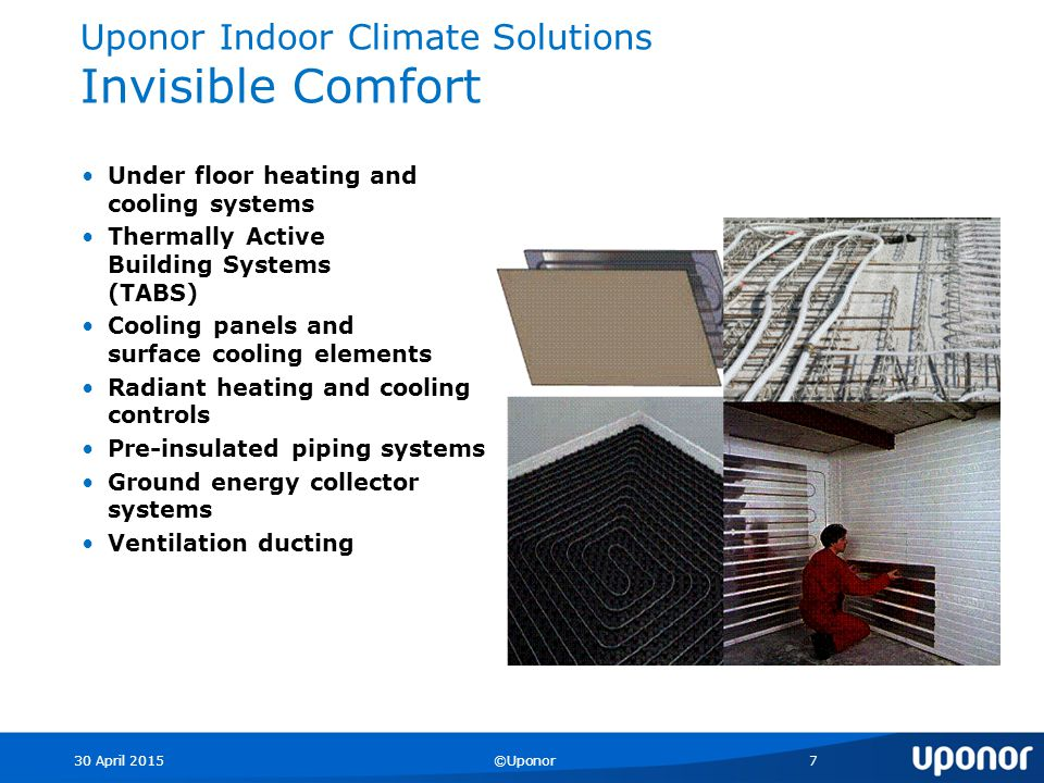 30 April 2015©Uponor7 Uponor Indoor Climate Solutions Invisible Comfort Under floor heating and cooling systems Thermally Active Building Systems (TABS) Cooling panels and surface cooling elements Radiant heating and cooling controls Pre-insulated piping systems Ground energy collector systems Ventilation ducting