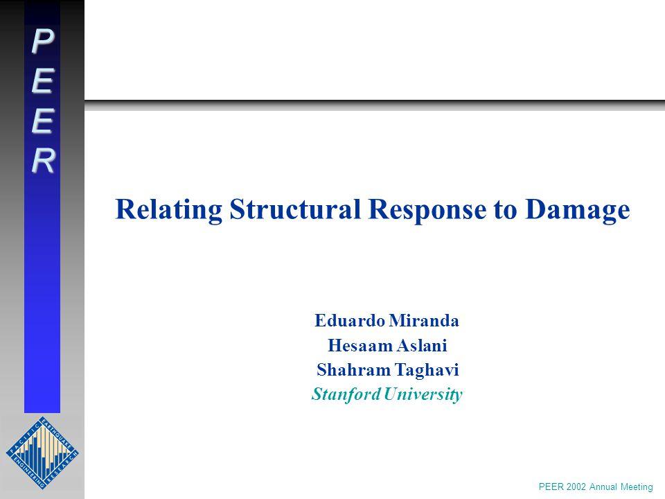 PEER Relating Structural Response to Damage Eduardo Miranda Hesaam Aslani Shahram Taghavi Stanford University PEER 2002 Annual Meeting