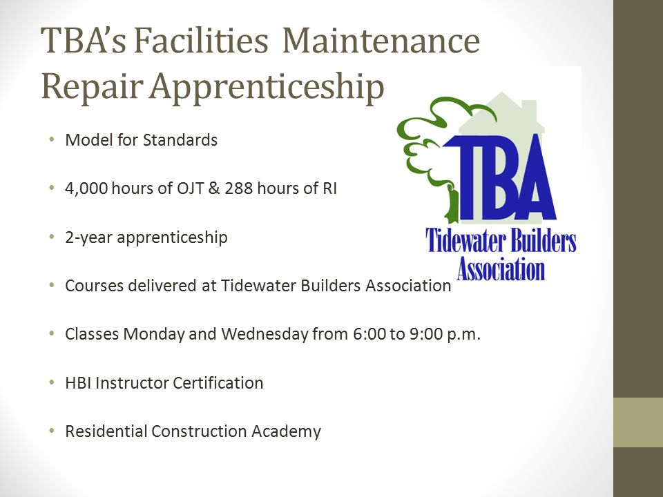 TBA's Facilities Maintenance Repair Apprenticeship Model for Standards 4,000 hours of OJT & 288 hours of RI 2-year apprenticeship Courses delivered at Tidewater Builders Association Classes Monday and Wednesday from 6:00 to 9:00 p.m.