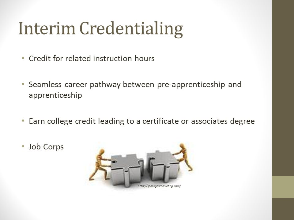 Interim Credentialing Credit for related instruction hours Seamless career pathway between pre-apprenticeship and apprenticeship Earn college credit leading to a certificate or associates degree Job Corps http://spotlightconsulting.com/