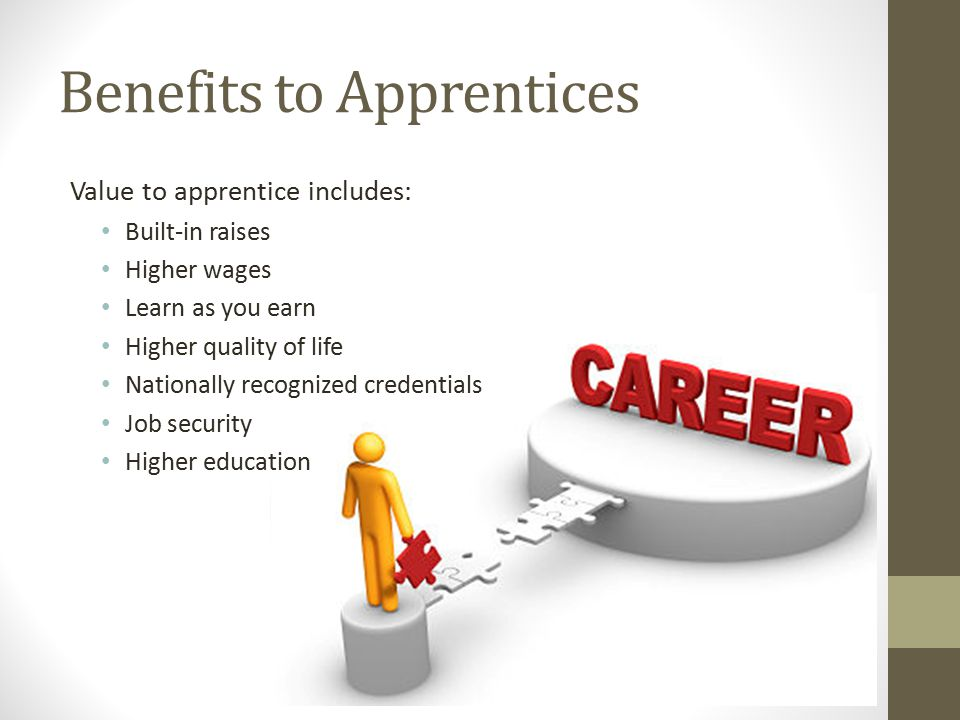 Benefits to Apprentices Value to apprentice includes: Built-in raises Higher wages Learn as you earn Higher quality of life Nationally recognized credentials Job security Higher education