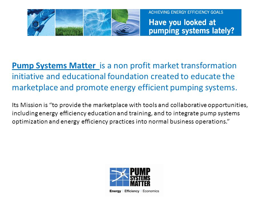 Pump Systems Matter is a non profit market transformation initiative and educational foundation created to educate the marketplace and promote energy efficient pumping systems.