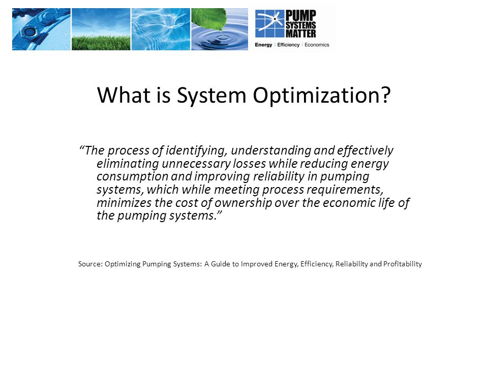 "What is System Optimization? ""The process of identifying, understanding and effectively eliminating unnecessary losses while reducing energy consumpti"