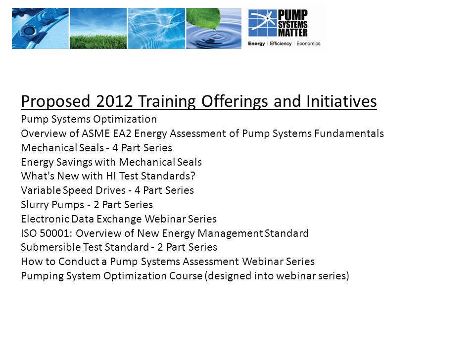 Proposed 2012 Training Offerings and Initiatives Pump Systems Optimization Overview of ASME EA2 Energy Assessment of Pump Systems Fundamentals Mechani