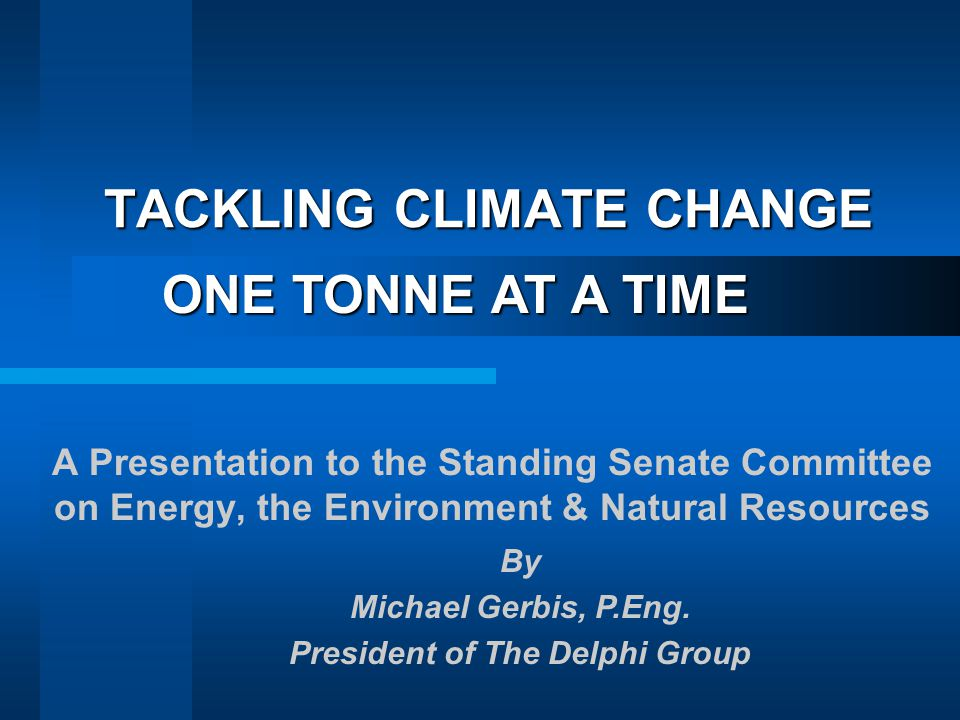 TACKLING CLIMATE CHANGE A Presentation to the Standing Senate Committee on Energy, the Environment & Natural Resources ONE TONNE AT A TIME By Michael Gerbis, P.Eng.