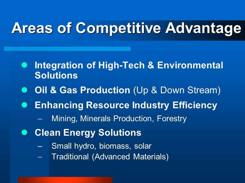 Areas of Competitive Advantage Integration of High-Tech & Environmental Solutions Oil & Gas Production (Up & Down Stream) Enhancing Resource Industry Efficiency –Mining, Minerals Production, Forestry Clean Energy Solutions –Small hydro, biomass, solar –Traditional (Advanced Materials)