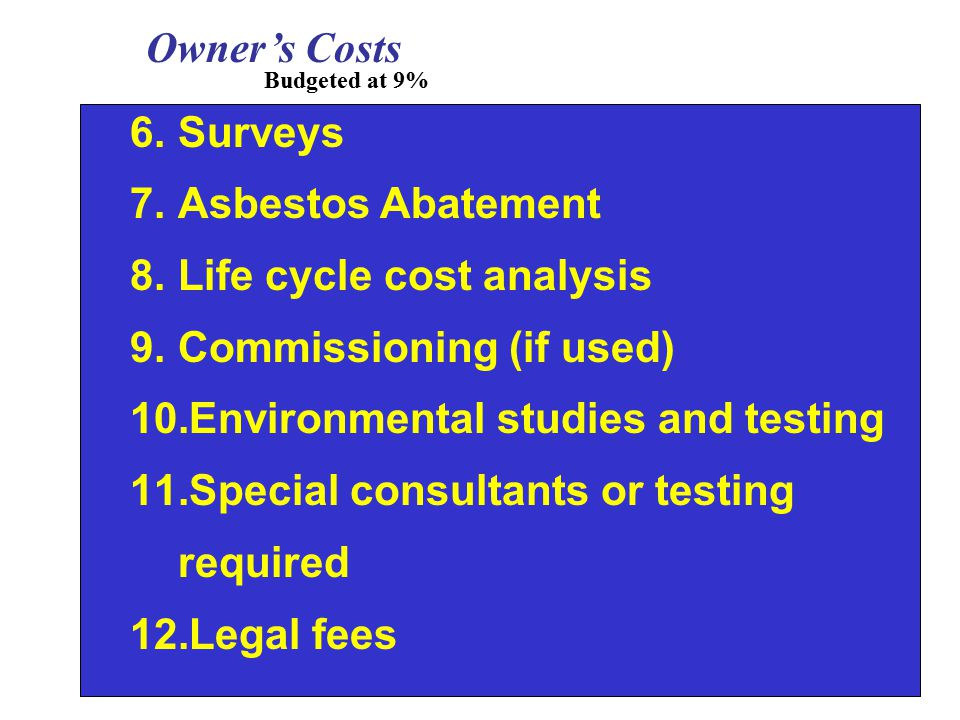6.Surveys 7.Asbestos Abatement 8.Life cycle cost analysis 9.Commissioning (if used) 10.Environmental studies and testing 11.Special consultants or testing required 12.Legal fees Owner's Costs Budgeted at 9%