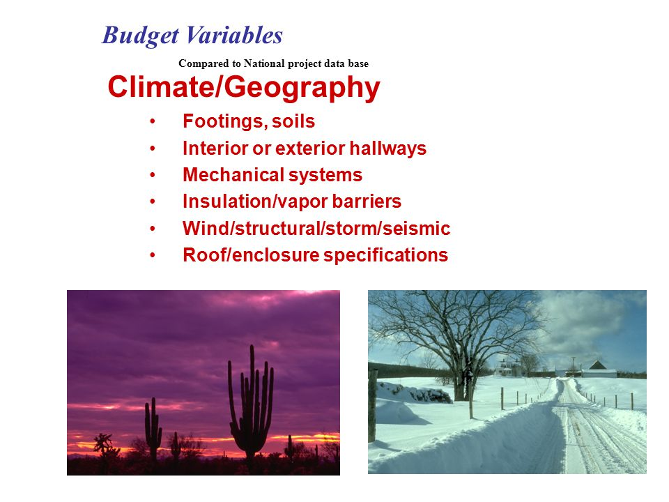 Climate/Geography Footings, soils Interior or exterior hallways Mechanical systems Insulation/vapor barriers Wind/structural/storm/seismic Roof/enclosure specifications Budget Variables Compared to National project data base