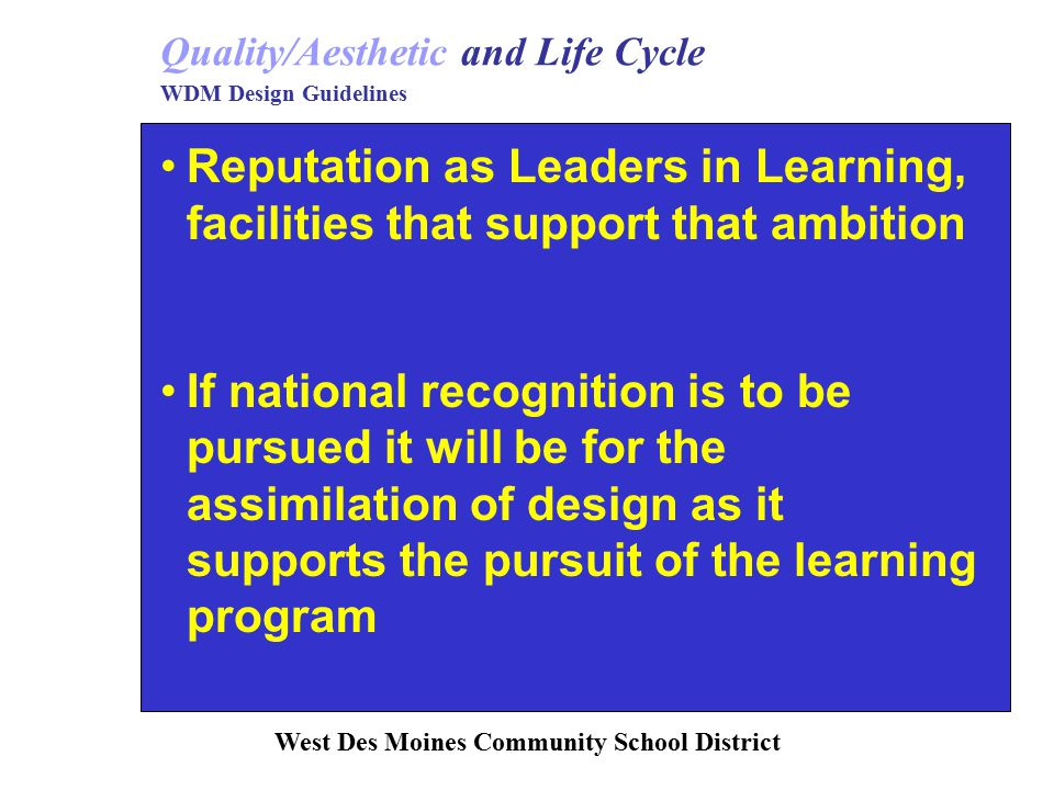 Reputation as Leaders in Learning, facilities that support that ambition If national recognition is to be pursued it will be for the assimilation of design as it supports the pursuit of the learning program Quality/Aesthetic and Life Cycle WDM Design Guidelines West Des Moines Community School District