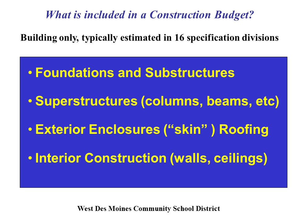 Foundations and Substructures Superstructures (columns, beams, etc) Exterior Enclosures ( skin ) Roofing Interior Construction (walls, ceilings) What is included in a Construction Budget.