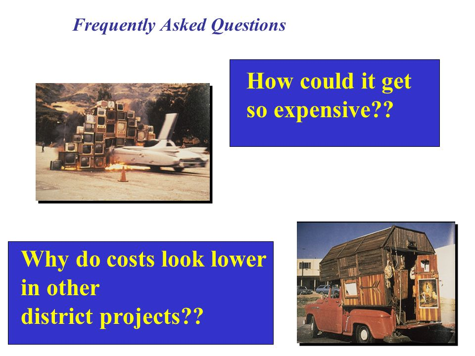 Frequently Asked Questions How could it get so expensive?.