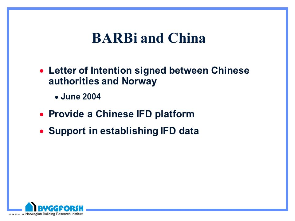 30.04.2015 15 BARBi and China  Letter of Intention signed between Chinese authorities and Norway  June 2004  Provide a Chinese IFD platform  Support in establishing IFD data