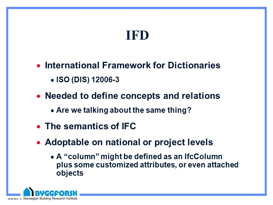 30.04.2015 9 IFD  International Framework for Dictionaries  ISO (DIS) 12006-3  Needed to define concepts and relations  Are we talking about the same thing.