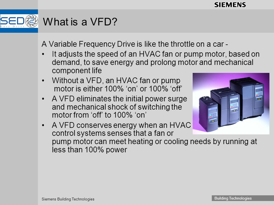 Siemens Building Technologies Building Technologies What is a VFD? A Variable Frequency Drive is like the throttle on a car - It adjusts the speed of