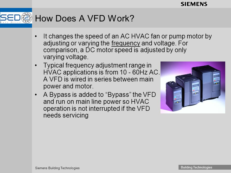 Siemens Building Technologies Building Technologies How Does A VFD Work? It changes the speed of an AC HVAC fan or pump motor by adjusting or varying