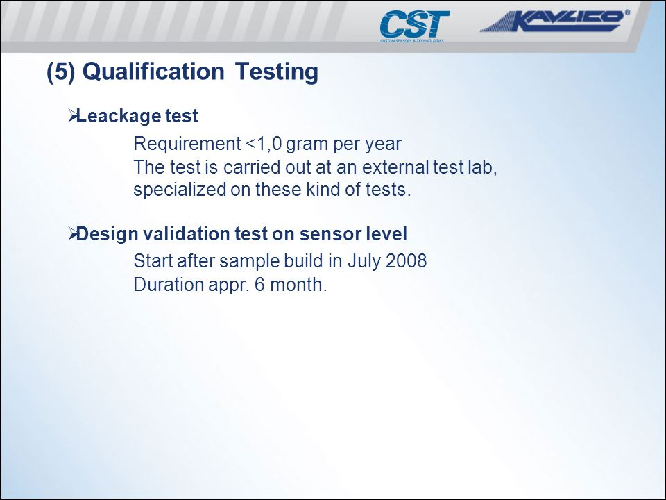 (5) Qualification Testing  Leackage test Requirement <1,0 gram per year The test is carried out at an external test lab, specialized on these kind of