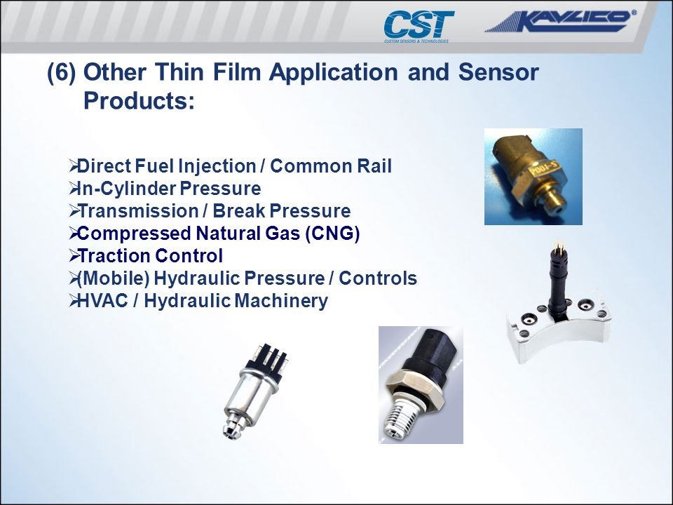 (6) Other Thin Film Application and Sensor Products:  Direct Fuel Injection / Common Rail  In-Cylinder Pressure  Transmission / Break Pressure  Co