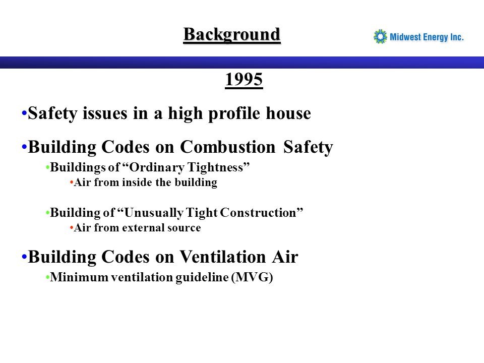 "Background 1995 Safety issues in a high profile house Building Codes on Combustion Safety Buildings of ""Ordinary Tightness"" Air from inside the buildi"