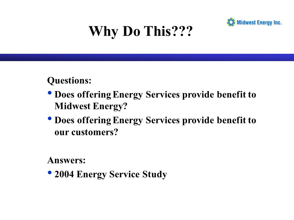 Questions: Does offering Energy Services provide benefit to Midwest Energy? Does offering Energy Services provide benefit to our customers? Answers: 2