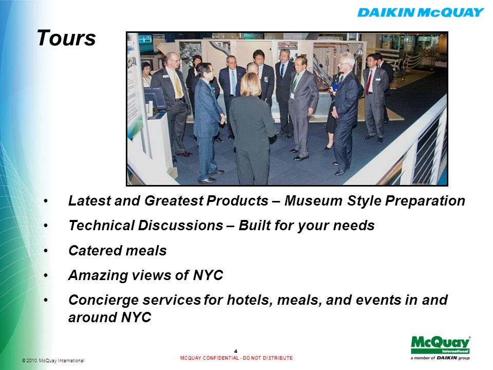 © 2010 McQuay International MCQUAY CONFIDENTIAL - DO NOT DISTRIBUTE Tours 4 Latest and Greatest Products – Museum Style Preparation Technical Discussions – Built for your needs Catered meals Amazing views of NYC Concierge services for hotels, meals, and events in and around NYC