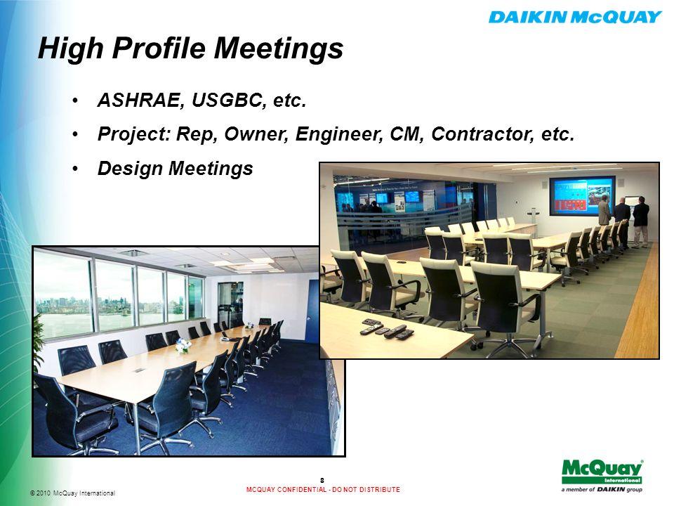 © 2010 McQuay International MCQUAY CONFIDENTIAL - DO NOT DISTRIBUTE High Profile Meetings 8 ASHRAE, USGBC, etc.