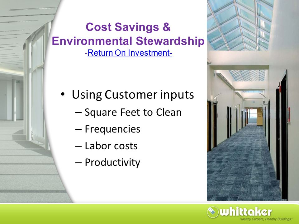 Cost Savings & Environmental Stewardship -Return On Investment-Return On Investment- Using Customer inputs – Square Feet to Clean – Frequencies – Labor costs – Productivity