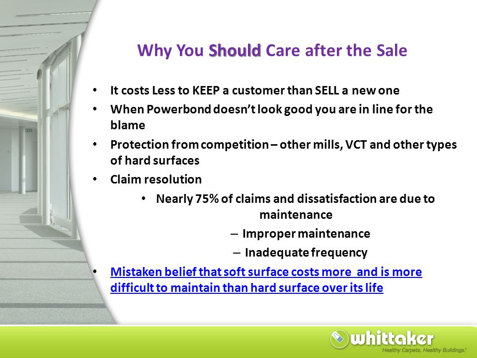 Should Why You Should Care after the Sale It costs Less to KEEP a customer than SELL a new one When Powerbond doesn't look good you are in line for the blame Protection from competition – other mills, VCT and other types of hard surfaces Claim resolution Nearly 75% of claims and dissatisfaction are due to maintenance – Improper maintenance – Inadequate frequency Mistaken belief that soft surface costs more and is more difficult to maintain than hard surface over its life Mistaken belief that soft surface costs more and is more difficult to maintain than hard surface over its life