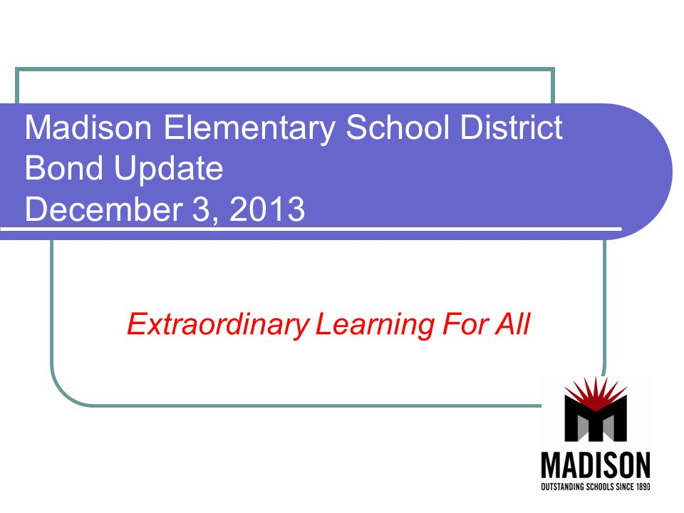 Madison Elementary School District Bond Update December 3, 2013 Extraordinary Learning For All