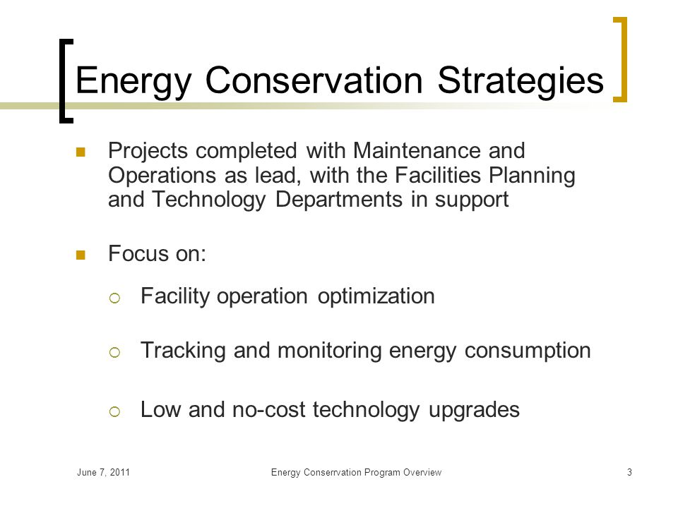 June 7, 2011Energy Conserrvation Program Overview3 Energy Conservation Strategies Projects completed with Maintenance and Operations as lead, with the Facilities Planning and Technology Departments in support Focus on:  Facility operation optimization  Tracking and monitoring energy consumption  Low and no-cost technology upgrades
