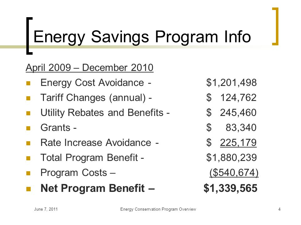 June 7, 2011Energy Conserrvation Program Overview4 Energy Savings Program Info April 2009 – December 2010 Energy Cost Avoidance - $1,201,498 Tariff Changes (annual) - $ 124,762 Utility Rebates and Benefits - $ 245,460 Grants - $ 83,340 Rate Increase Avoidance - $ 225,179 Total Program Benefit - $1,880,239 Program Costs – ($540,674) Net Program Benefit – $1,339,565