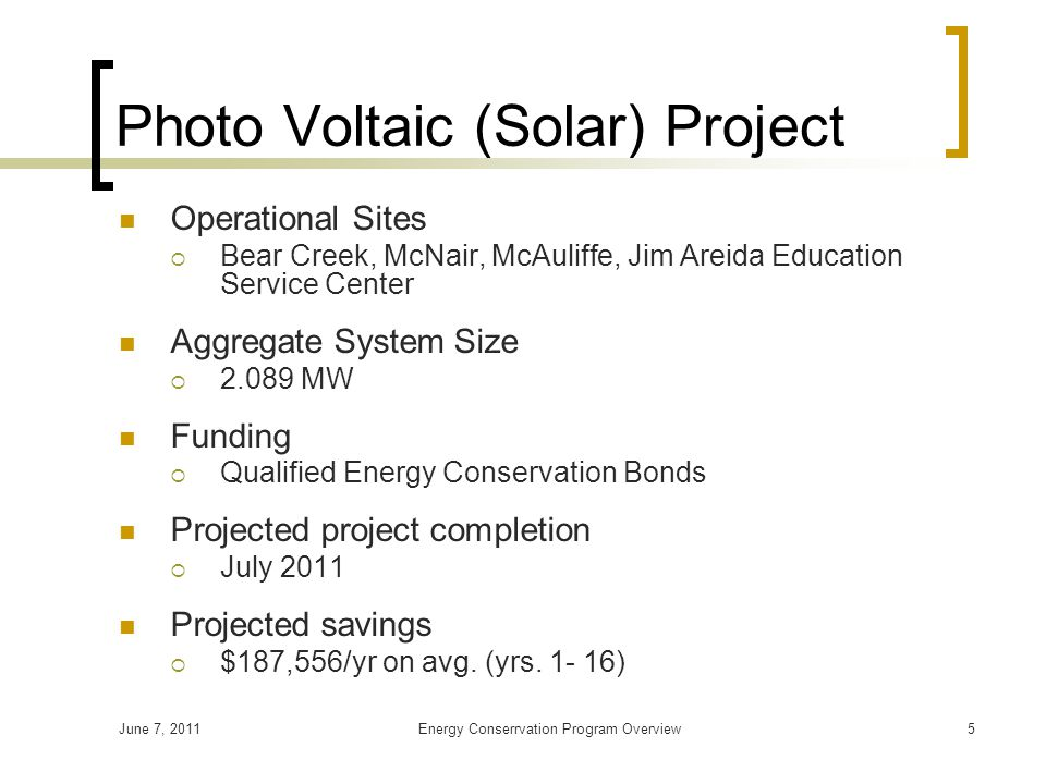 June 7, 2011Energy Conserrvation Program Overview5 Photo Voltaic (Solar) Project Operational Sites  Bear Creek, McNair, McAuliffe, Jim Areida Education Service Center Aggregate System Size  2.089 MW Funding  Qualified Energy Conservation Bonds Projected project completion  July 2011 Projected savings  $187,556/yr on avg.