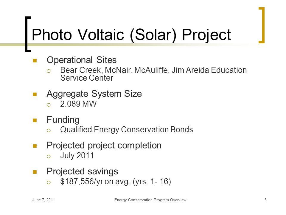 June 7, 2011Energy Conserrvation Program Overview5 Photo Voltaic (Solar) Project Operational Sites  Bear Creek, McNair, McAuliffe, Jim Areida Educati